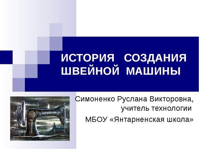 ИСТОРИЯ СОЗДАНИЯ ШВЕЙНОЙ МАШИНЫ Симоненко Руслана Викторовна, учитель техноло...