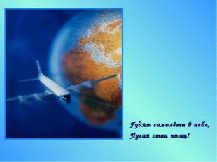 Гудят самолёты в небе, Пугая стаи птиц!