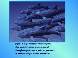 Пусть в море живут большие киты, Они нам ведь тоже очень нужны! Дельфины резв