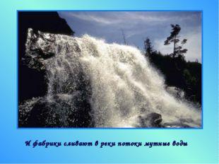 И фабрики сливают в реки потоки мутные воды