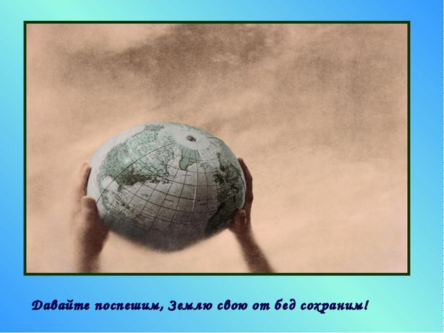 Давайте поспешим, Землю свою от бед сохраним!