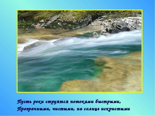 Пусть реки струятся потоками быстрыми, Прозрачными, чистыми, на солнце искрис...