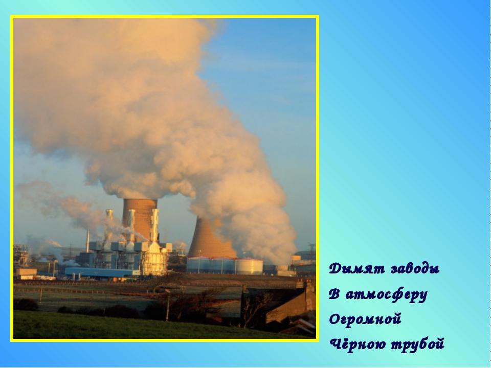 Дымят заводы В атмосферу Огромной Чёрною трубой