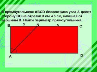 В прямоугольнике ABCD биссектриса угла А делит сторону ВС на отрезки 3 см и 5