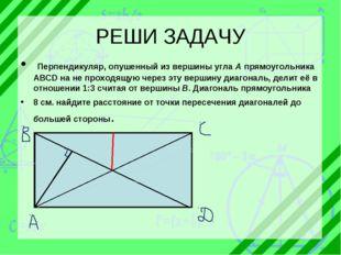 РЕШИ ЗАДАЧУ Перпендикуляр, опушенный из вершины угла A прямоугольника ABCD н