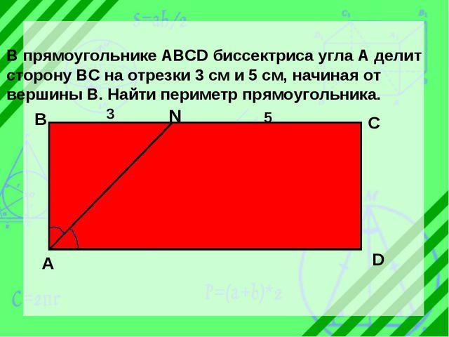 В прямоугольнике ABCD биссектриса угла А делит сторону ВС на отрезки 3 см и 5...