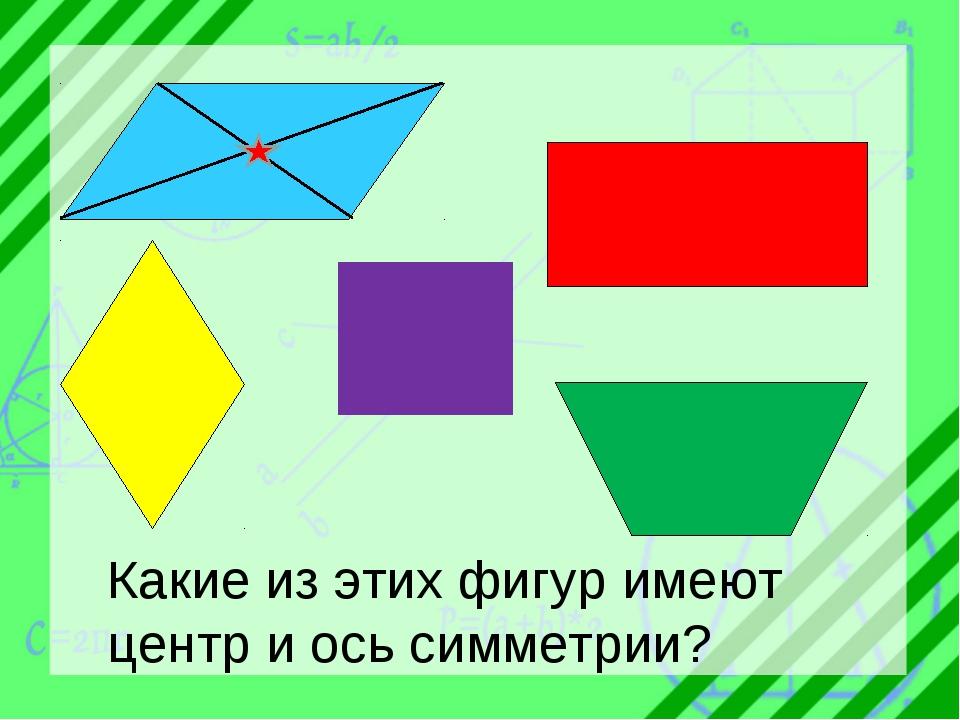 Какие из этих фигур имеют центр и ось симметрии?