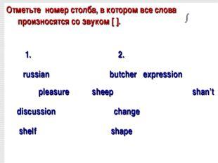 Отметьте номер столба, в котором все слова произносятся co звуком [ ]. 1. 2.
