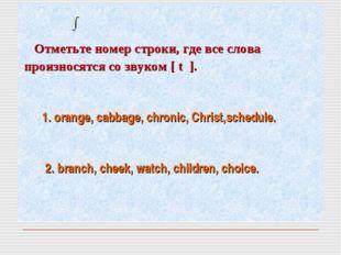 Отметьте номер строки, где все словa произносятся co звуком [ t ]. 1. orange