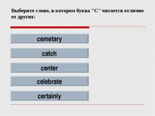 """Выберите слово, в котором буква """"C"""" читается отлично от других: cemetary catc"""