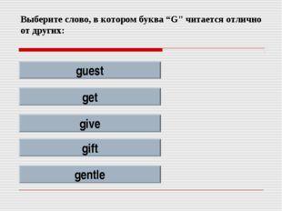"""Выберите слово, в котором буква """"G"""" читается отлично от других: guest get giv"""