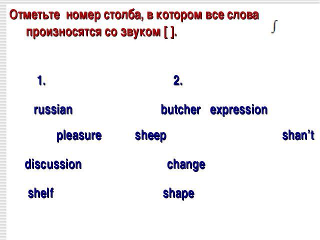 Отметьте номер столба, в котором все слова произносятся co звуком [ ]. 1. 2....