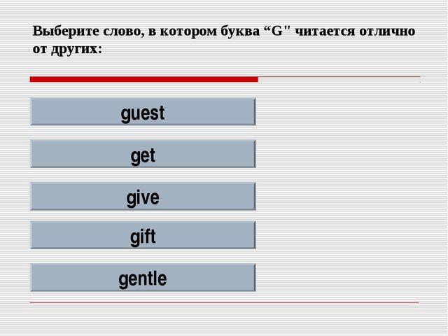 """Выберите слово, в котором буква """"G"""" читается отлично от других: guest get giv..."""