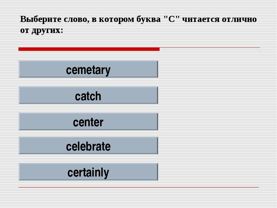 """Выберите слово, в котором буква """"C"""" читается отлично от других: cemetary catc..."""