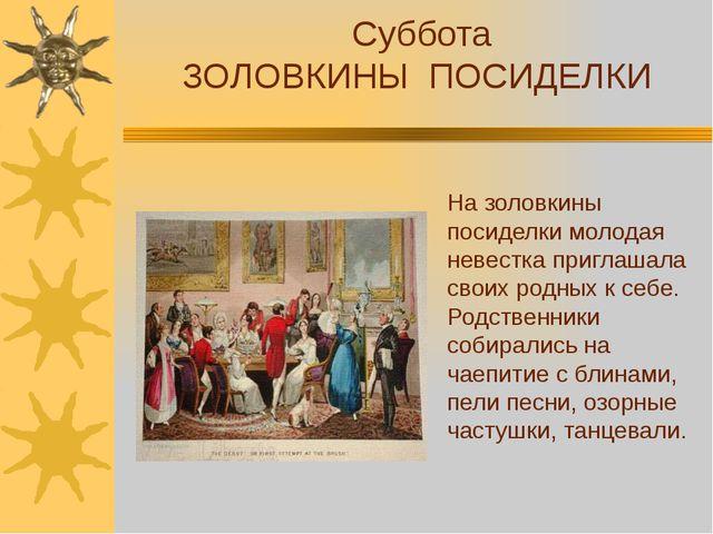Суббота ЗОЛОВКИНЫ ПОСИДЕЛКИ На золовкины посиделки молодая невестка приглаша...