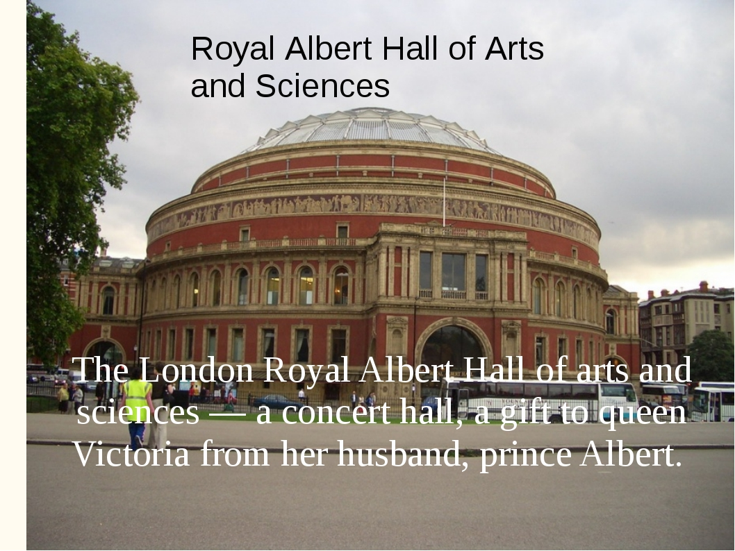 The London Royal Albert Hall of arts and sciences — a concert hall, a gift to...