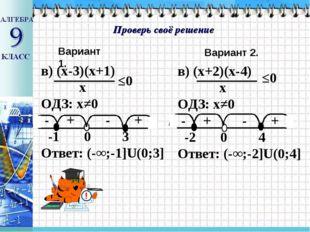 Проверь своё решение Вариант 1. Вариант 2. в) (х-3)(х+1) х ОДЗ: х≠0 - + - + -