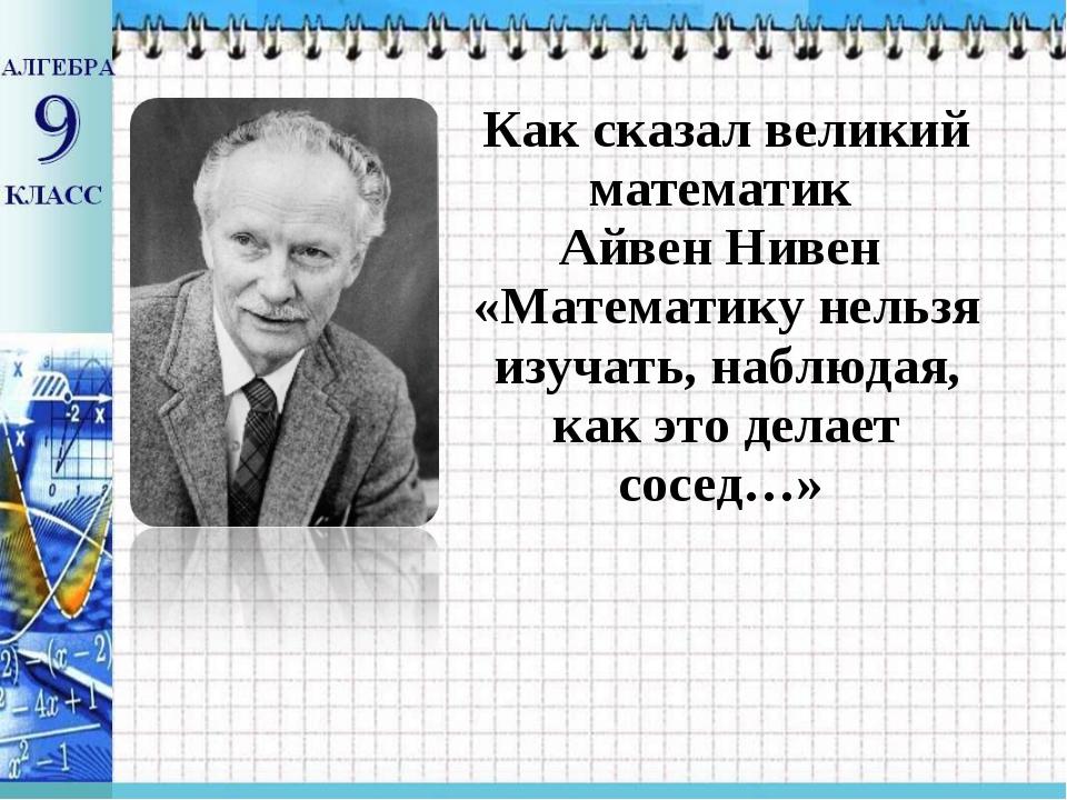Как сказал великий математик Айвен Нивен «Математику нельзя изучать, наблюдая...