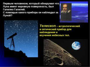 Первым человеком, который обнаружил что Луна имеет неровную поверхность, был