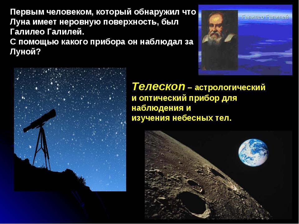 Первым человеком, который обнаружил что Луна имеет неровную поверхность, был...