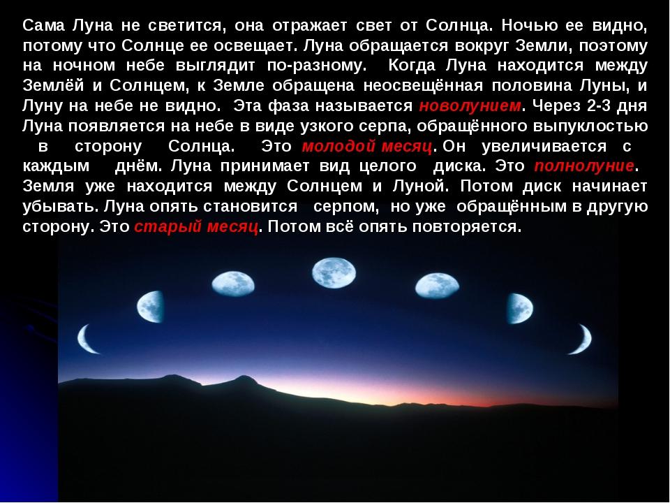 Сама Луна не светится, она отражает свет от Солнца. Ночью ее видно, потому чт...