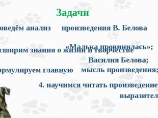 Задачи 1. проведём анализ произведения В. Белова «Малька провинилась»; 2. ра