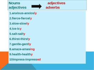 Nouns adjectives adjectives adverbs 1.anxious-anxiosly 2.fierce-fiercely 3.sl