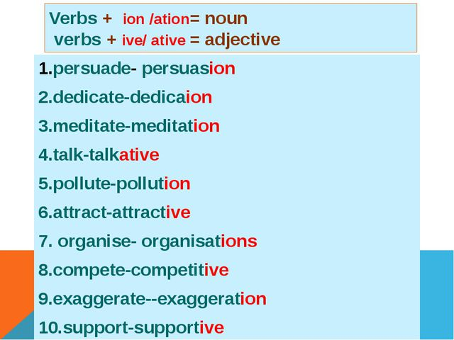 Verbs + ion /ation= noun verbs + ive/ ative = adjective 1.persuade- persuasio...