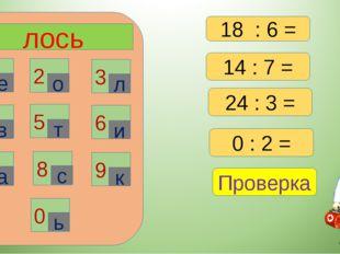 лось 1 2 3 6 4 5 7 8 9 0 е о л в т и а с к ь 14 : 7 = 24 : 3 = 0 : 2 = Провер