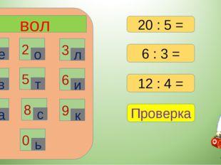 вол 1 2 3 6 4 5 7 8 9 0 е о л в т и а с к ь 6 : 3 = 12 : 4 = Проверка 20 : 5 =