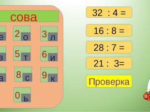 сова 1 2 3 6 4 5 7 8 9 0 е о л в т и а с к ь 16 : 8 = 28 : 7 = 21 : 3= Провер