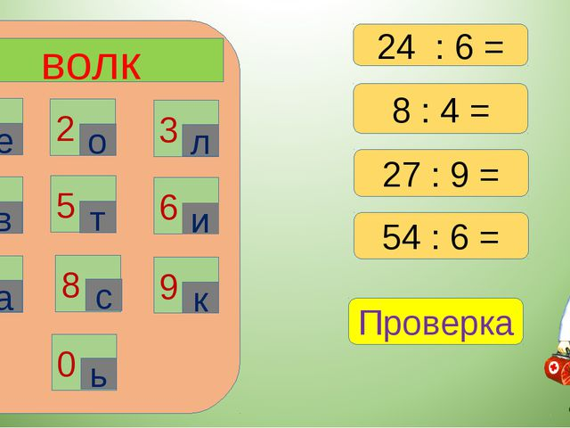 волк 1 2 3 6 4 5 7 8 9 0 е о л в т и а с к ь 8 : 4 = 27 : 9 = 54 : 6 = Провер...