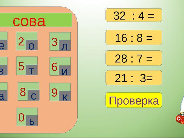 сова 1 2 3 6 4 5 7 8 9 0 е о л в т и а с к ь 16 : 8 = 28 : 7 = 21 : 3= Провер...