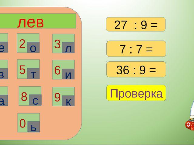 лев 1 2 3 6 4 5 7 8 9 0 е о л в т и а с к ь 7 : 7 = 36 : 9 = Проверка 27 : 9 =