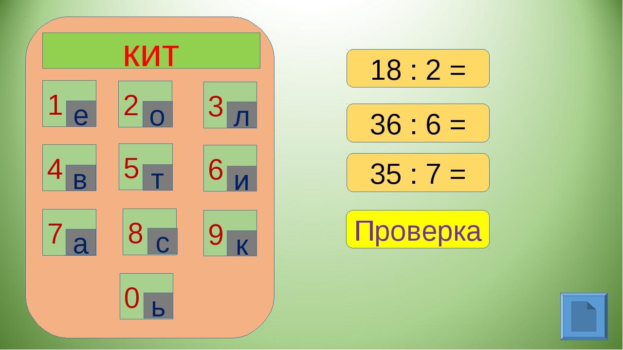 кит 1 2 3 6 4 5 7 8 9 0 е о л в т и а с к ь 18 : 2 = 36 : 6 = 35 : 7 = Проверка