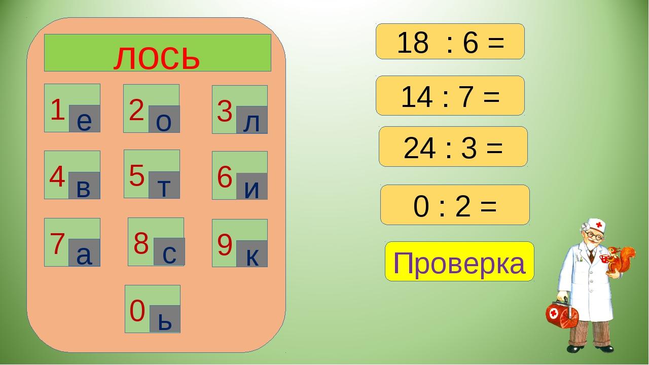 лось 1 2 3 6 4 5 7 8 9 0 е о л в т и а с к ь 14 : 7 = 24 : 3 = 0 : 2 = Провер...