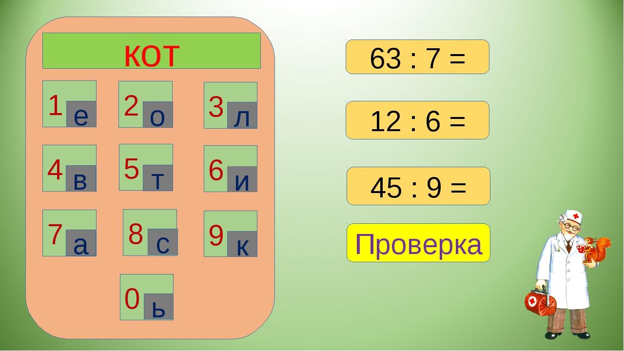 кот 1 2 3 6 4 5 7 8 9 0 е о л в т и а с к ь Проверка 12 : 6 = 45 : 9 = 63 : 7 =
