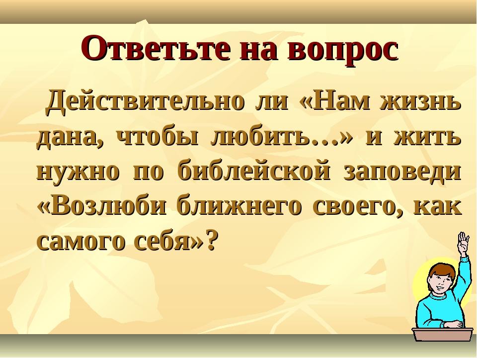 Ответьте на вопрос Действительно ли «Нам жизнь дана, чтобы любить…» и жить ну...
