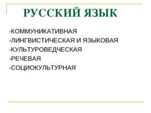 РУССКИЙ ЯЗЫК -КОММУНИКАТИВНАЯ -ЛИНГВИСТИЧЕСКАЯ И ЯЗЫКОВАЯ -КУЛЬТУРОВЕДЧЕСКАЯ
