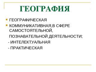 ГЕОГРАФИЯ ГЕОГРАФИЧЕСКАЯ КОММУНИКАТИВНАЯ,В СФЕРЕ САМОСТОЯТЕЛЬНОЙ, ПОЗНАВАТЕЛ