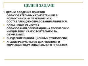 ЦЕЛИ И ЗАДАЧИ 1. ЦЕЛЬЮ ВВЕДЕНИЯ ПОНЯТИЯ ОБРАЗОВАТЕЛЬНЫХ КОМПЕТЕНЦИЙ В НОРМАТ