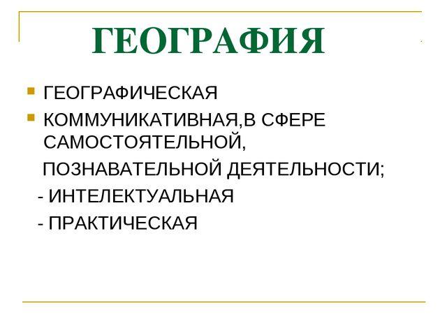 ГЕОГРАФИЯ ГЕОГРАФИЧЕСКАЯ КОММУНИКАТИВНАЯ,В СФЕРЕ САМОСТОЯТЕЛЬНОЙ, ПОЗНАВАТЕЛ...