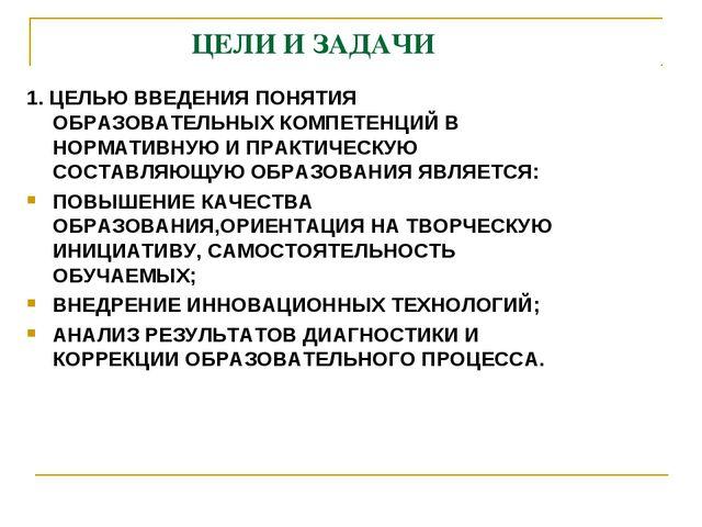 ЦЕЛИ И ЗАДАЧИ 1. ЦЕЛЬЮ ВВЕДЕНИЯ ПОНЯТИЯ ОБРАЗОВАТЕЛЬНЫХ КОМПЕТЕНЦИЙ В НОРМАТ...