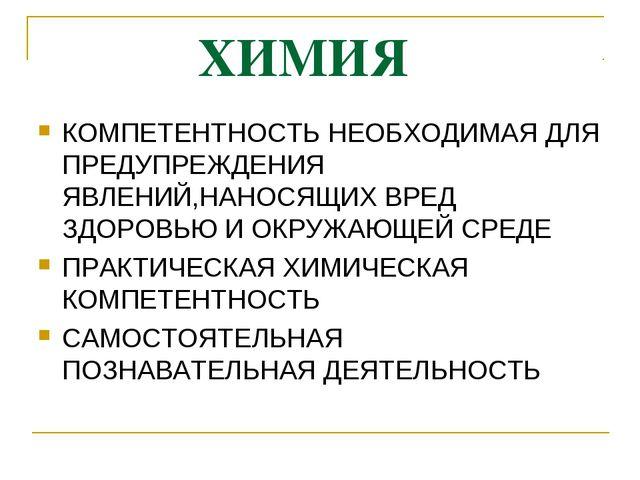 ХИМИЯ КОМПЕТЕНТНОСТЬ НЕОБХОДИМАЯ ДЛЯ ПРЕДУПРЕЖДЕНИЯ ЯВЛЕНИЙ,НАНОСЯЩИХ ВРЕД З...