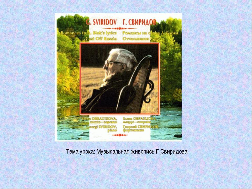 Тема урока: Музыкальная живопись Г.Свиридова