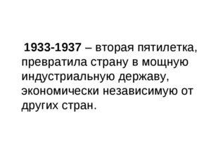 1933-1937 – вторая пятилетка, превратила страну в мощную индустриальную держ