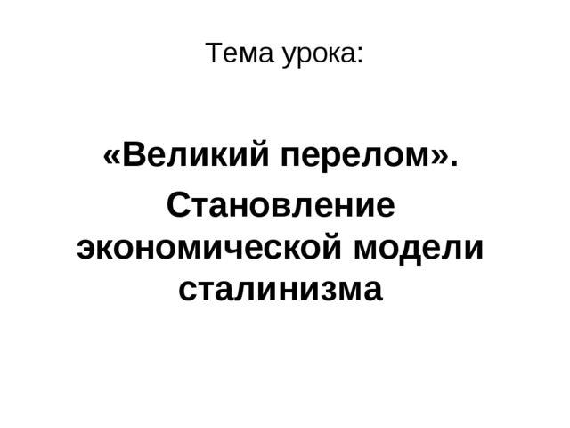 Тема урока: «Великий перелом». Становление экономической модели сталинизма