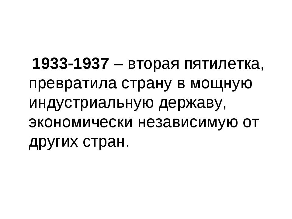 1933-1937 – вторая пятилетка, превратила страну в мощную индустриальную держ...