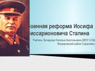 Военная реформа Иосифа Виссарионовича Сталина Учитель: Бочарова Наталья Анато