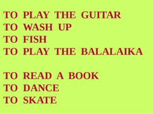 TO PLAY THE GUITAR TO WASH UP TO FISH TO PLAY THE BALALАIKA TO READ A BOOK TO